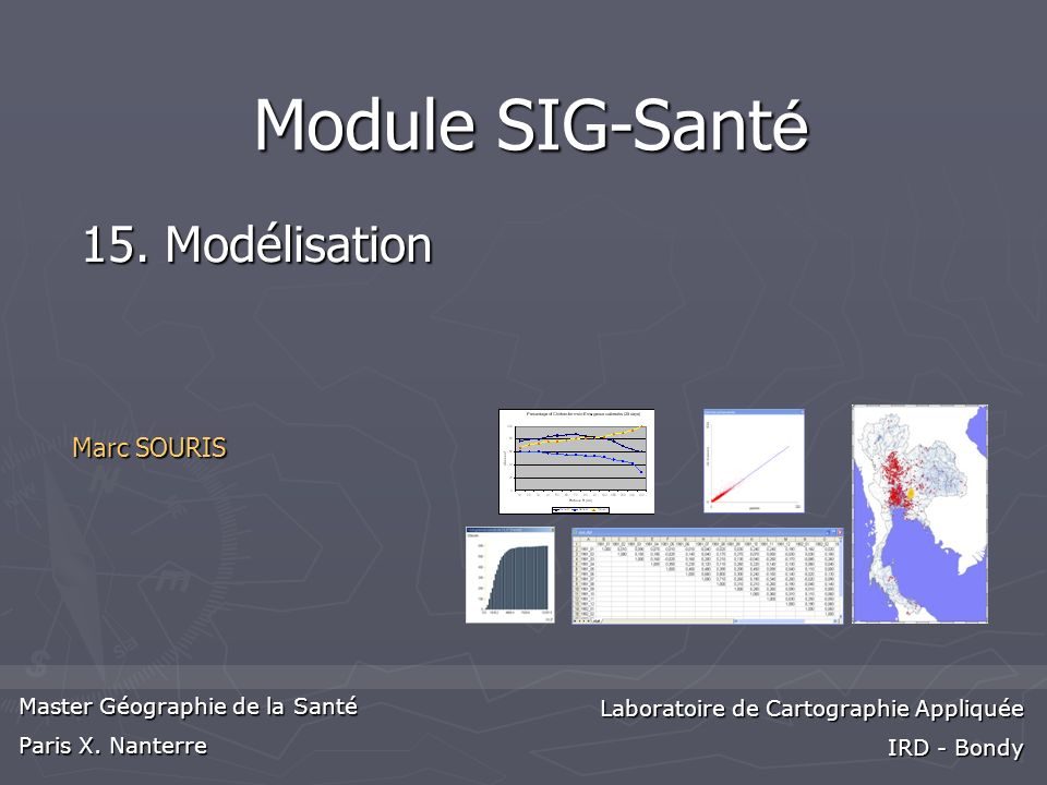 Marc SOURIS Master Géographie de la Santé Paris X. Nanterre Laboratoire de Cartographie Appliquée IRD - Bondy Module SIG-Sant é 15. Modélisation