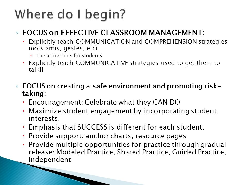 FOCUS on EFFECTIVE CLASSROOM MANAGEMENT: Explicitly teach COMMUNICATION and COMPREHENSION strategies mots amis, gestes, etc) These are tools for students Explicitly teach COMMUNICATIVE strategies used to get them to talk!.
