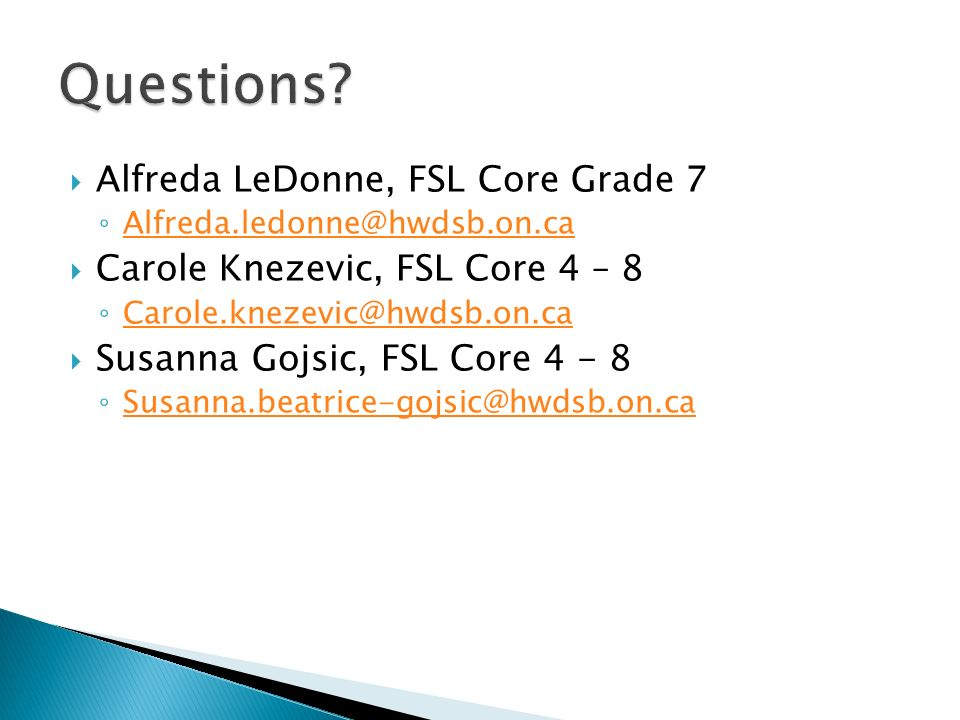 Alfreda LeDonne, FSL Core Grade 7 Alfreda.ledonne@hwdsb.on.ca Carole Knezevic, FSL Core 4 – 8 Carole.knezevic@hwdsb.on.ca Susanna Gojsic, FSL Core 4 - 8 Susanna.beatrice-gojsic@hwdsb.on.ca