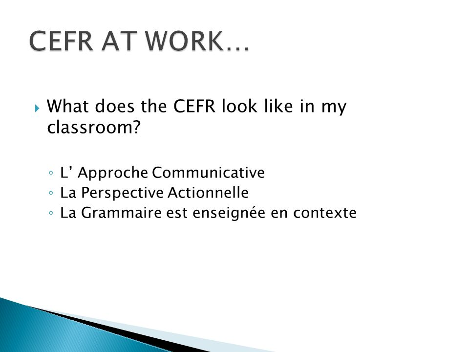 What does the CEFR look like in my classroom? L Approche Communicative La Perspective Actionnelle La Grammaire est enseignée en contexte