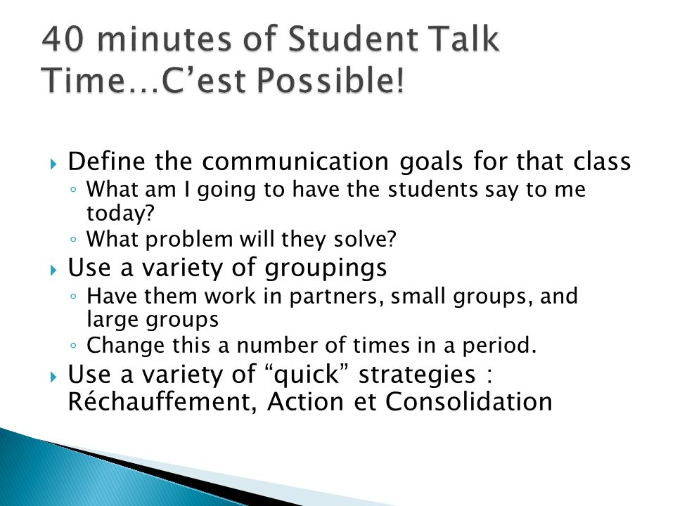 Define the communication goals for that class What am I going to have the students say to me today? What problem will they solve? Use a variety of gro