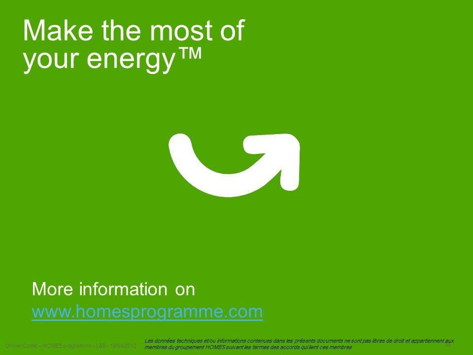 Olivier Cottet – HOMES programme – L&B - 19/04/2012 38 Les données techniques et/ou informations contenues dans les présents documents ne sont pas libres de droit et appartiennent aux membres du groupement HOMES suivant les termes des accords qui lient ces membres Make the most of your energy More information on www.homesprogramme.com