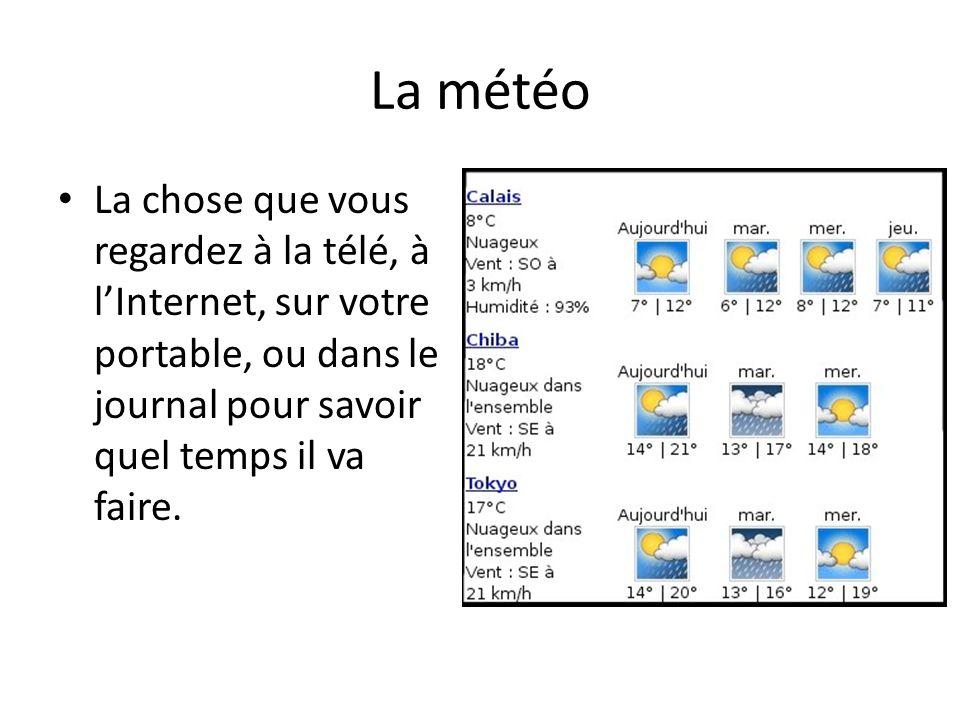 La météo La chose que vous regardez à la télé, à lInternet, sur votre portable, ou dans le journal pour savoir quel temps il va faire.
