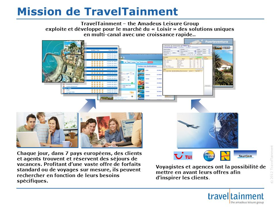 © 2012 TravelTainment Mission de TravelTainment TravelTainment – the Amadeus Leisure Group exploite et développe pour le marché du « Loisir » des solu