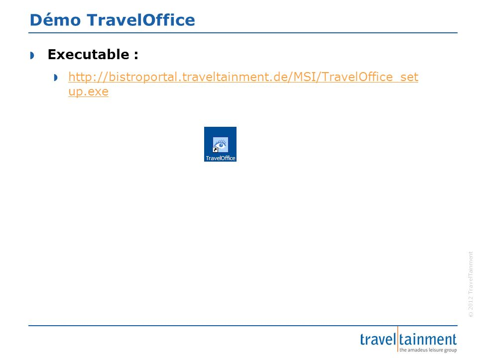 © 2012 TravelTainment Démo TravelOffice Executable : http://bistroportal.traveltainment.de/MSI/TravelOffice_set up.exe http://bistroportal.traveltainm