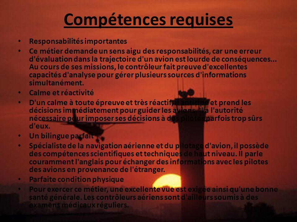 Compétences requises Responsabilités importantes Ce métier demande un sens aigu des responsabilités, car une erreur d'évaluation dans la trajectoire d