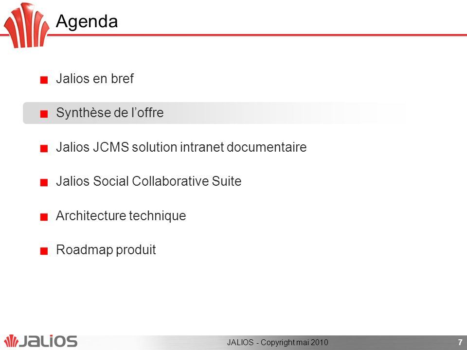 Agenda Jalios en bref Synthèse de loffre Jalios JCMS solution intranet documentaire Jalios Social Collaborative Suite Architecture technique Roadmap produit 7JALIOS - Copyright mai 2010