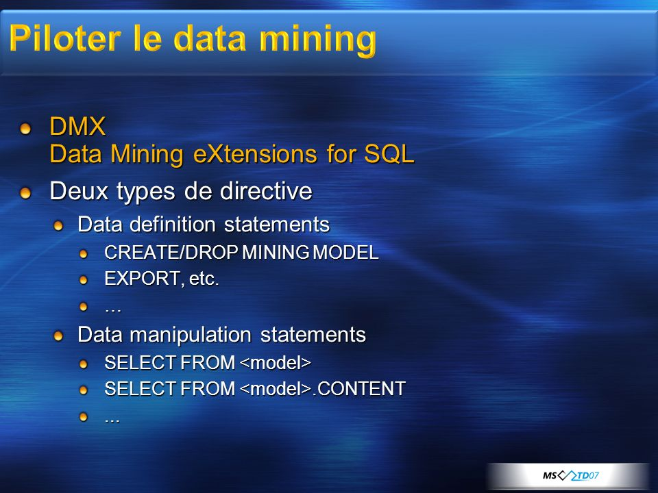 DMX Data Mining eXtensions for SQL Deux types de directive Data definition statements CREATE/DROP MINING MODEL EXPORT, etc. … Data manipulation statem