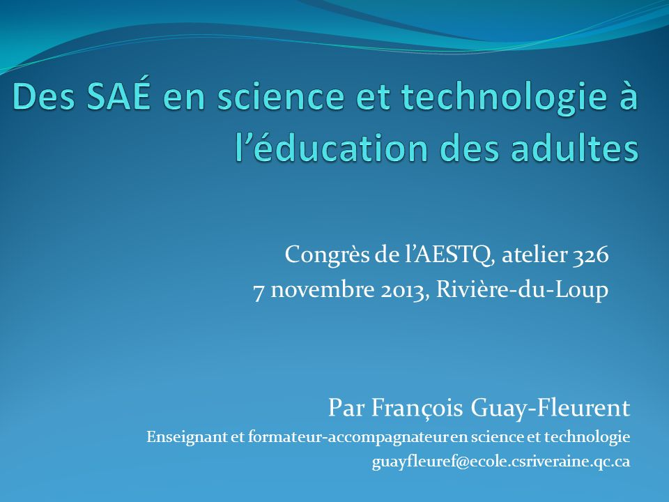 Congrès de lAESTQ, atelier 326 7 novembre 2013, Rivière-du-Loup Par François Guay-Fleurent Enseignant et formateur-accompagnateur en science et techno