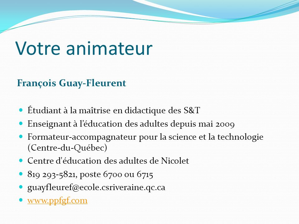 Votre animateur François Guay-Fleurent Étudiant à la maîtrise en didactique des S&T Enseignant à léducation des adultes depuis mai 2009 Formateur-acco