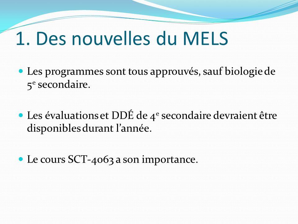 1. Des nouvelles du MELS Les programmes sont tous approuvés, sauf biologie de 5 e secondaire. Les évaluations et DDÉ de 4 e secondaire devraient être