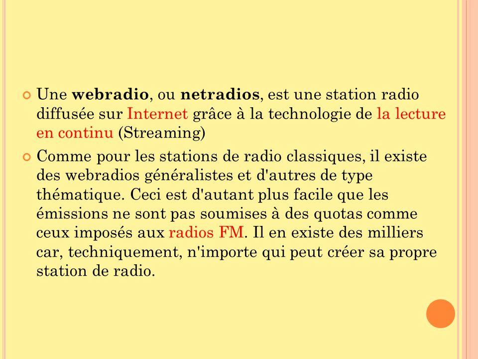 Une webradio, ou netradios, est une station radio diffusée sur Internet grâce à la technologie de la lecture en continu (Streaming) Comme pour les sta