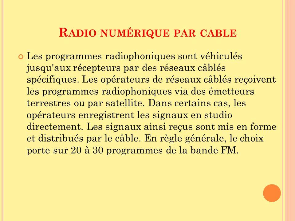 R ADIO NUMÉRIQUE PAR CABLE Les programmes radiophoniques sont véhiculés jusqu'aux récepteurs par des réseaux câblés spécifiques. Les opérateurs de rés