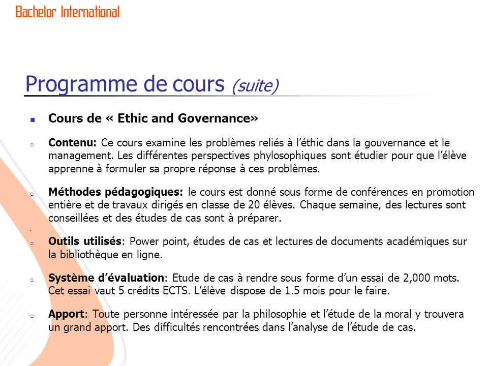 Programme de cours (suite) Cours de « Ethic and Governance» o Contenu: Ce cours examine les problèmes reliés à léthic dans la gouvernance et le manage