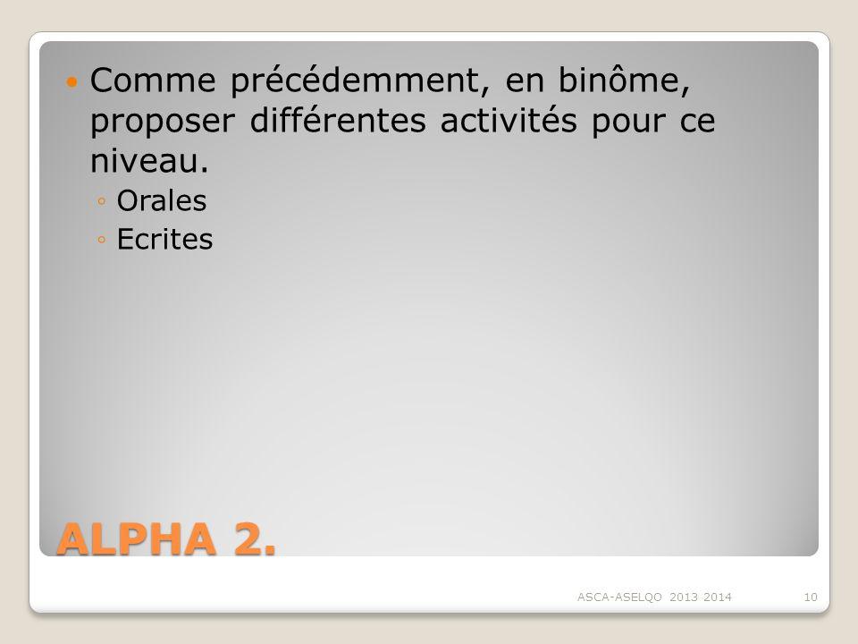 ALPHA 2. Comme précédemment, en binôme, proposer différentes activités pour ce niveau. Orales Ecrites ASCA-ASELQO 2013 201410