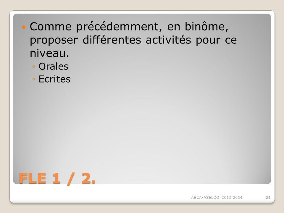 FLE 1 / 2. Comme précédemment, en binôme, proposer différentes activités pour ce niveau. Orales Ecrites ASCA-ASELQO 2013 201421