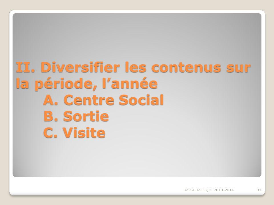 II. Diversifier les contenus sur la période, lannée A. Centre Social B. Sortie C. Visite ASCA-ASELQO 2013 201433