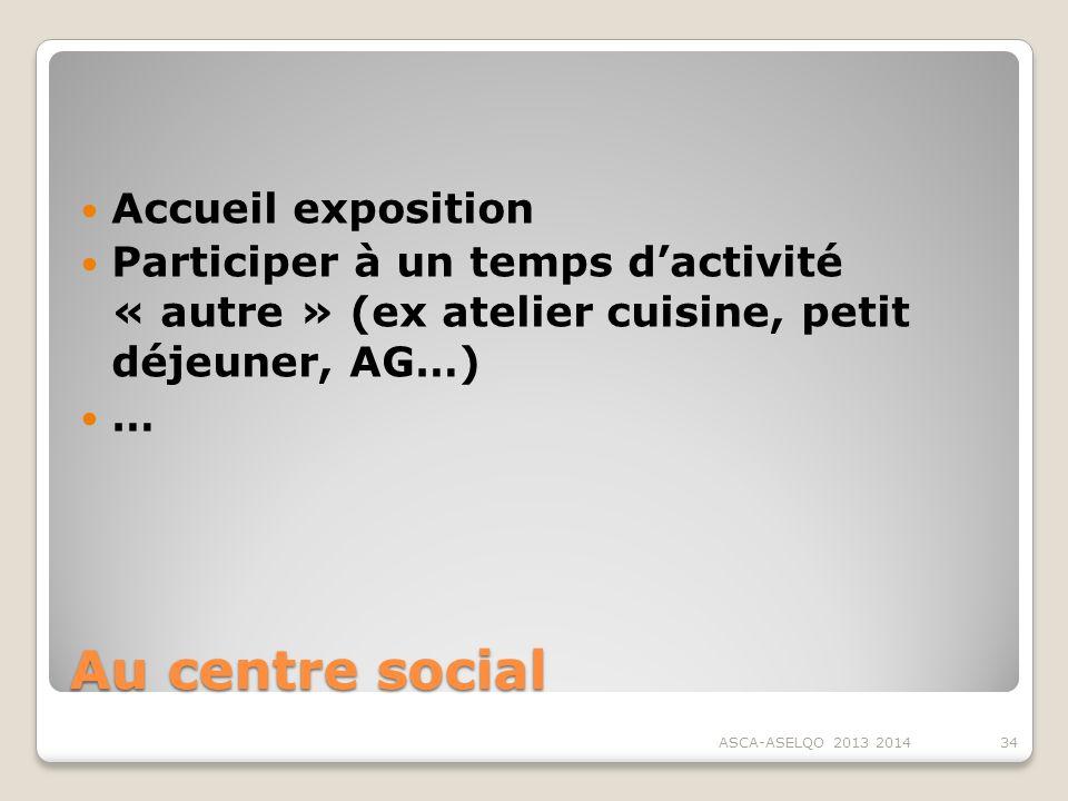 Au centre social Accueil exposition Participer à un temps dactivité « autre » (ex atelier cuisine, petit déjeuner, AG…) … ASCA-ASELQO 2013 201434