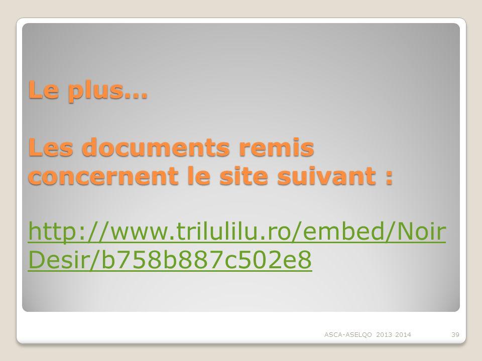 Le plus… Les documents remis concernent le site suivant : ASCA-ASELQO 2013 201439 http://www.trilulilu.ro/embed/Noir Desir/b758b887c502e8