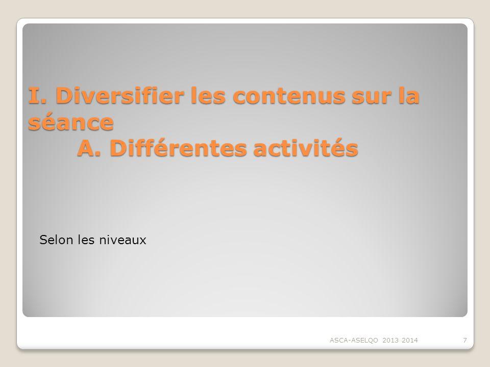 I. Diversifier les contenus sur la séance A. Différentes activités ASCA-ASELQO 2013 20147 Selon les niveaux