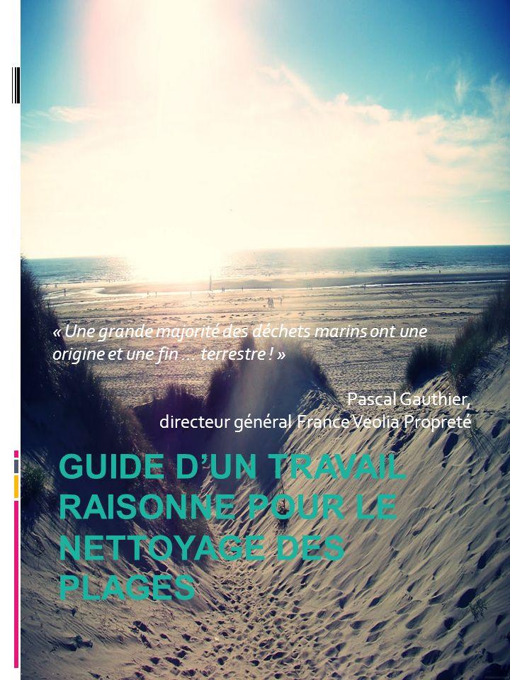 GUIDE DUN TRAVAIL RAISONNE POUR LE NETTOYAGE DES PLAGES « Une grande majorité des déchets marins ont une origine et une fin … terrestre ! » Pascal Gau