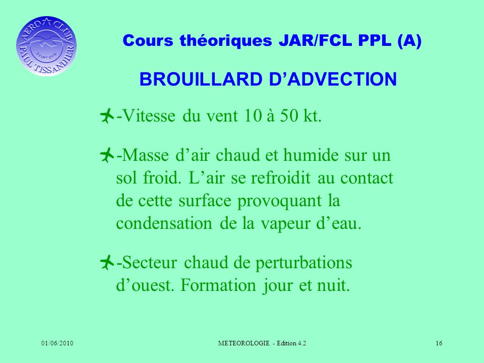 Cours théoriques JAR/FCL PPL (A) 01/06/2010METEOROLOGIE - Edition 4.216 BROUILLARD DADVECTION -Vitesse du vent 10 à 50 kt. -Masse dair chaud et humide