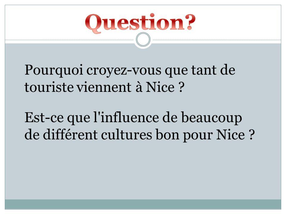 Pourquoi croyez-vous que tant de touriste viennent à Nice ? Est-ce que l'influence de beaucoup de différent cultures bon pour Nice ?