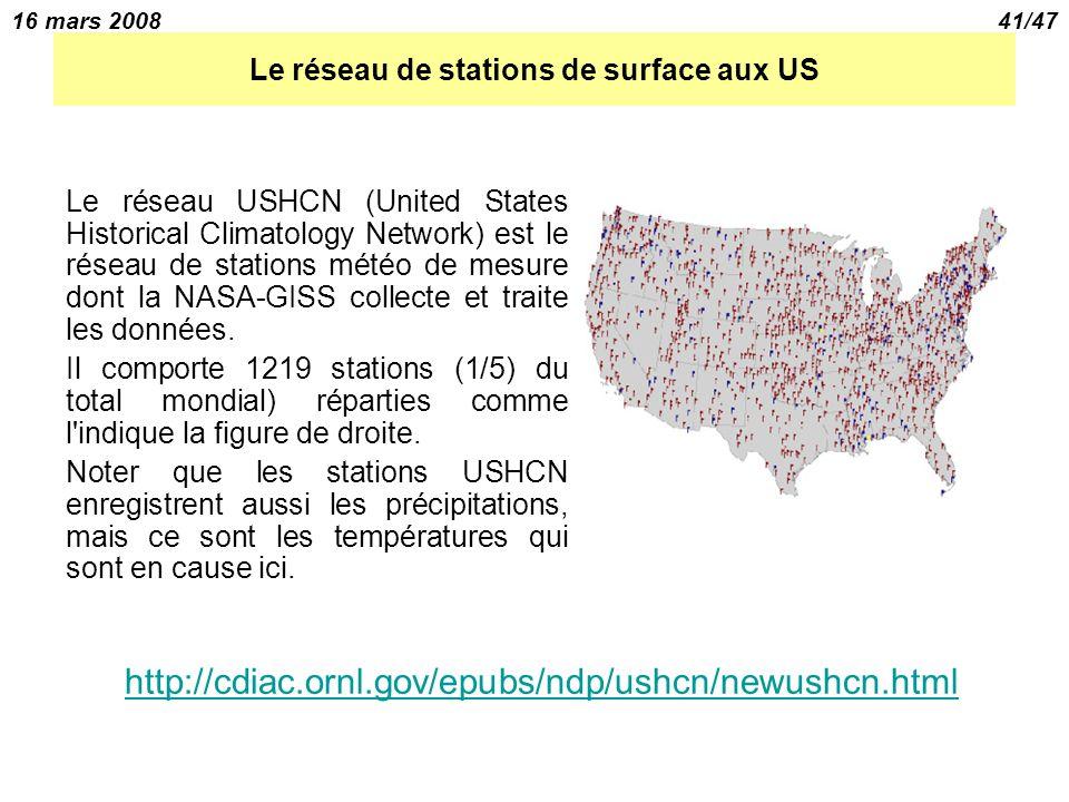 16 mars 200841/47 Le réseau de stations de surface aux US Le réseau USHCN (United States Historical Climatology Network) est le réseau de stations météo de mesure dont la NASA-GISS collecte et traite les données.