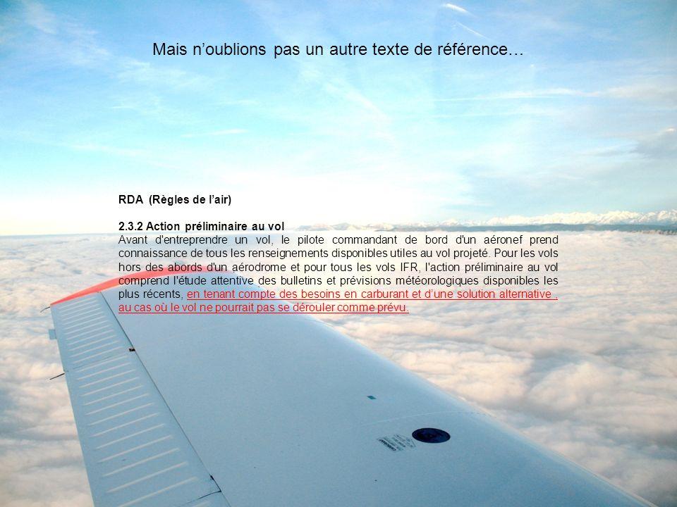 RDA (Règles de lair) 2.3.2 Action préliminaire au vol Avant d entreprendre un vol, le pilote commandant de bord d un aéronef prend connaissance de tous les renseignements disponibles utiles au vol projeté.