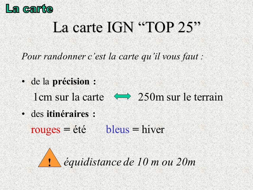 La carte IGN TOP 25 Pour randonner cest la carte quil vous faut : de la précision : 1cm sur la carte 250m sur le terrain des itinéraires : rouges = été bleus = hiver équidistance de 10 m ou 20m !