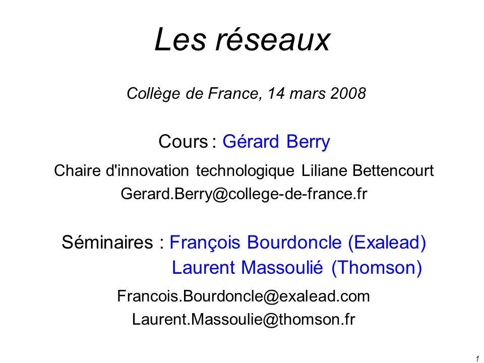 1 Les réseaux Cours : Gérard Berry Chaire d'innovation technologique Liliane Bettencourt Gerard.Berry@college-de-france.fr Séminaires : François Bourd