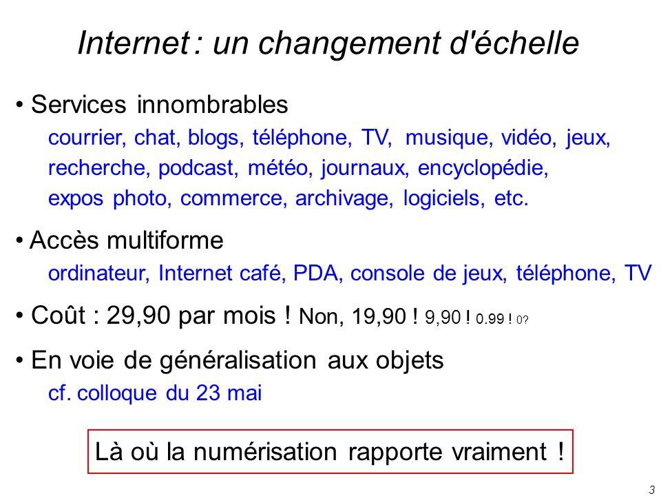 3 Internet : un changement d'échelle Services innombrables courrier, chat, blogs, téléphone, TV, musique, vidéo, jeux, recherche, podcast, météo, jour