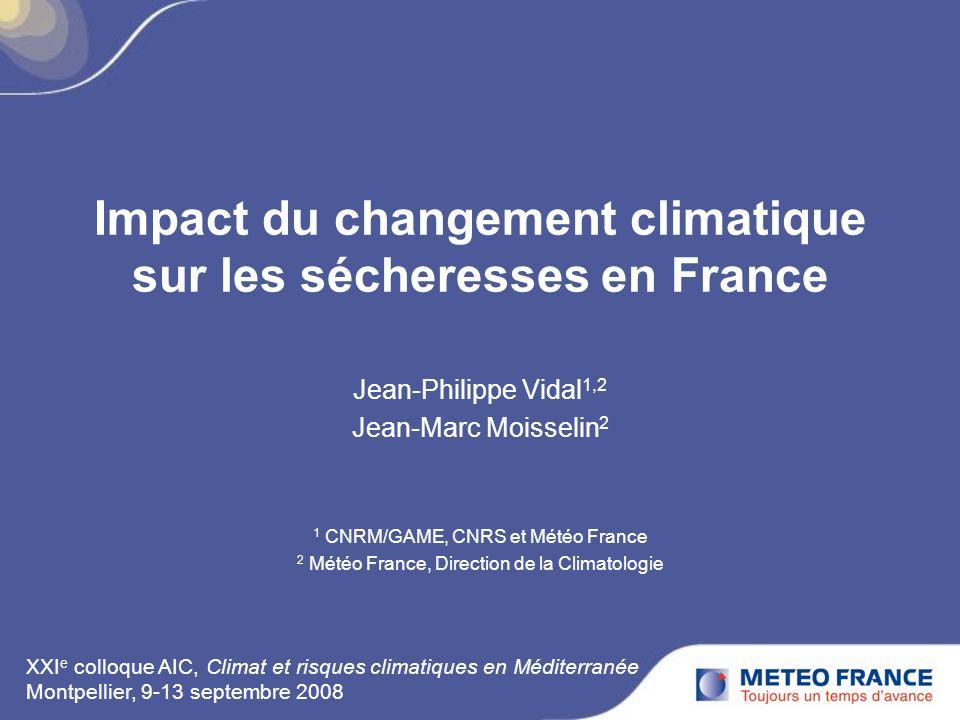 Impact du changement climatique sur les sécheresses en France Jean-Philippe Vidal 1,2 Jean-Marc Moisselin 2 1 CNRM/GAME, CNRS et Météo France 2 Météo France, Direction de la Climatologie XXI e colloque AIC, Climat et risques climatiques en Méditerranée Montpellier, 9-13 septembre 2008
