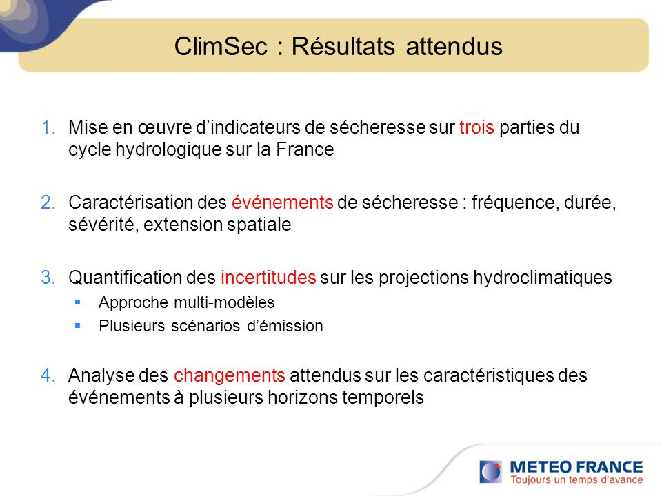 ClimSec : Résultats attendus 1.Mise en œuvre dindicateurs de sécheresse sur trois parties du cycle hydrologique sur la France 2.Caractérisation des événements de sécheresse : fréquence, durée, sévérité, extension spatiale 3.Quantification des incertitudes sur les projections hydroclimatiques Approche multi-modèles Plusieurs scénarios démission 4.Analyse des changements attendus sur les caractéristiques des événements à plusieurs horizons temporels