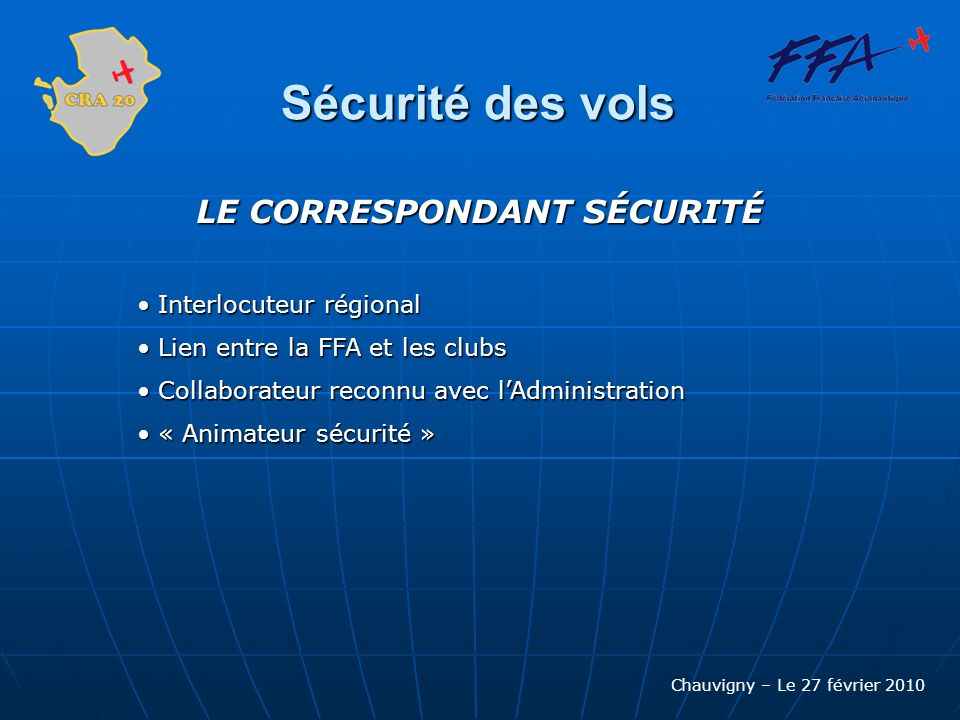 Chauvigny – Le 27 février 2010 Sécurité des vols LE CORRESPONDANT SÉCURITÉ Interlocuteur régional Interlocuteur régional Lien entre la FFA et les club
