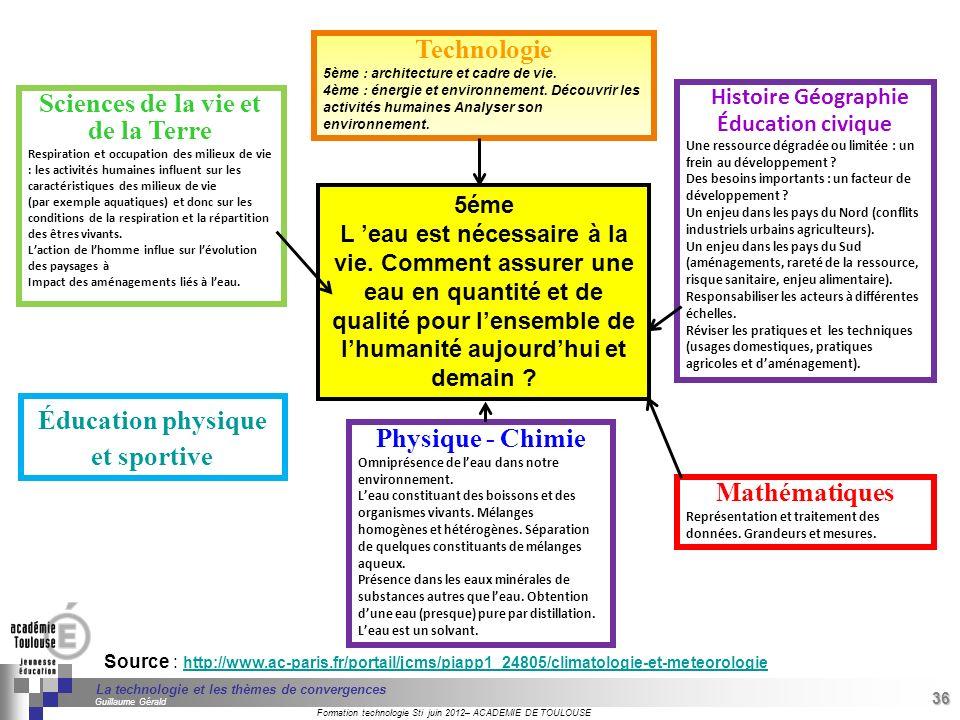 36 Séminaire « Définition de Produits » : méthodologie de définition dune pièce GREC INITIALES Formation technologie Sti juin 2012– ACADEMIE DE TOULOUSE 36 La technologie et les thèmes de convergences Guillaume Gérald Source : http://www.ac-paris.fr/portail/jcms/piapp1_24805/climatologie-et-meteorologie http://www.ac-paris.fr/portail/jcms/piapp1_24805/climatologie-et-meteorologie Sciences de la vie et de la Terre Respiration et occupation des milieux de vie : les activités humaines influent sur les caractéristiques des milieux de vie (par exemple aquatiques) et donc sur les conditions de la respiration et la répartition des êtres vivants.