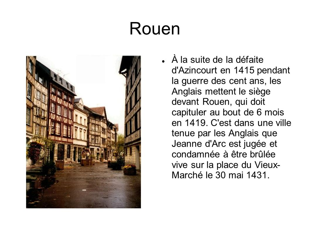 Rouen À la suite de la défaite d'Azincourt en 1415 pendant la guerre des cent ans, les Anglais mettent le siège devant Rouen, qui doit capituler au bo