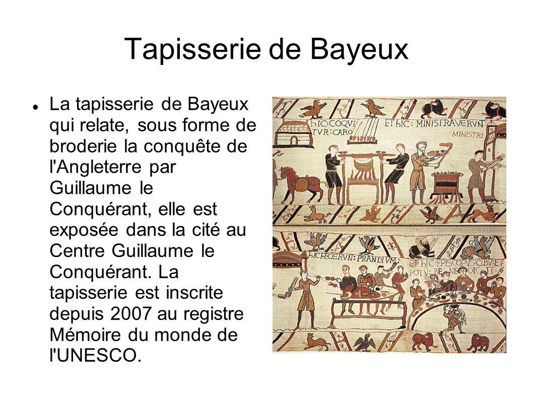 Tapisserie de Bayeux La tapisserie de Bayeux qui relate, sous forme de broderie la conquête de l'Angleterre par Guillaume le Conquérant, elle est expo