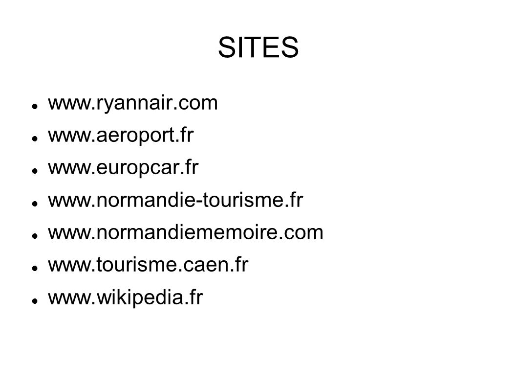 SITES www.ryannair.com www.aeroport.fr www.europcar.fr www.normandie-tourisme.fr www.normandiememoire.com www.tourisme.caen.fr www.wikipedia.fr