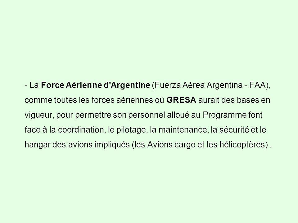 - La Force Aérienne d Argentine (Fuerza Aérea Argentina - FAA), comme toutes les forces aériennes où GRESA aurait des bases en vigueur, pour permettre son personnel alloué au Programme font face à la coordination, le pilotage, la maintenance, la sécurité et le hangar des avions impliqués (les Avions cargo et les hélicoptères).