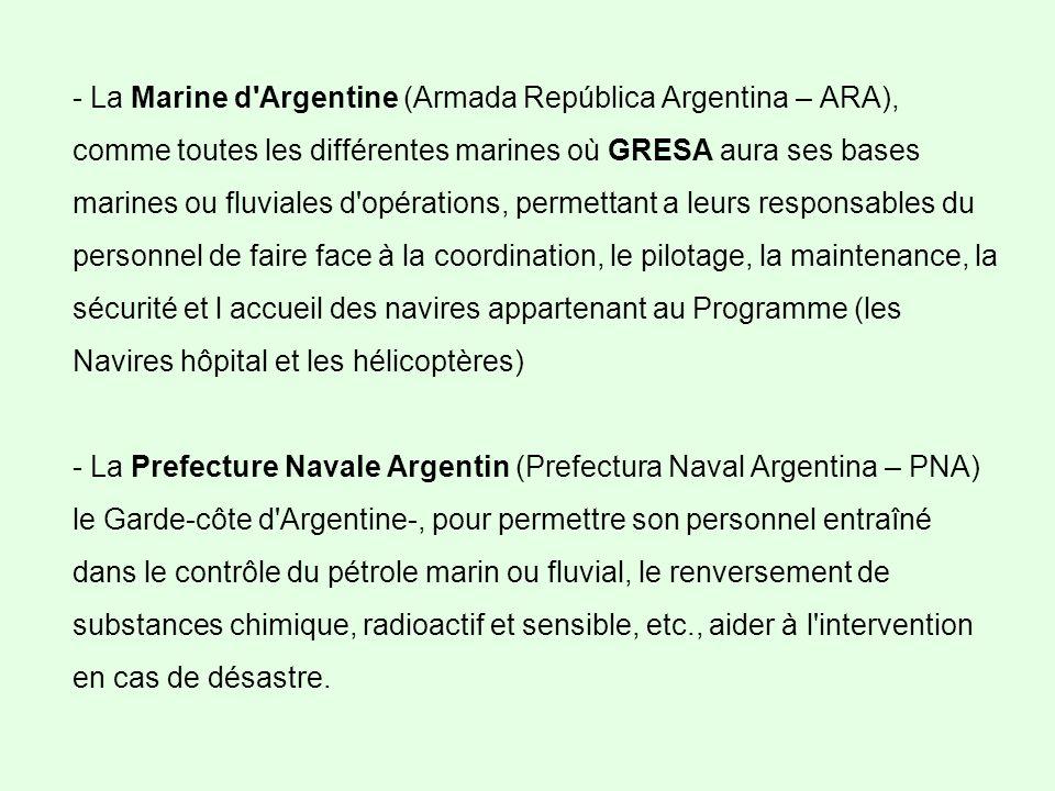 - La Marine d Argentine (Armada República Argentina – ARA), comme toutes les différentes marines où GRESA aura ses bases marines ou fluviales d opérations, permettant a leurs responsables du personnel de faire face à la coordination, le pilotage, la maintenance, la sécurité et l accueil des navires appartenant au Programme (les Navires hôpital et les hélicoptères) - La Prefecture Navale Argentin (Prefectura Naval Argentina – PNA) le Garde-côte d Argentine-, pour permettre son personnel entraîné dans le contrôle du pétrole marin ou fluvial, le renversement de substances chimique, radioactif et sensible, etc., aider à l intervention en cas de désastre.