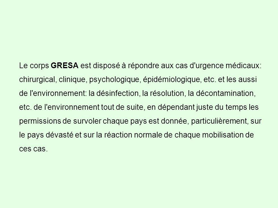 Le corps GRESA est disposé à répondre aux cas d urgence médicaux: chirurgical, clinique, psychologique, épidémiologique, etc.