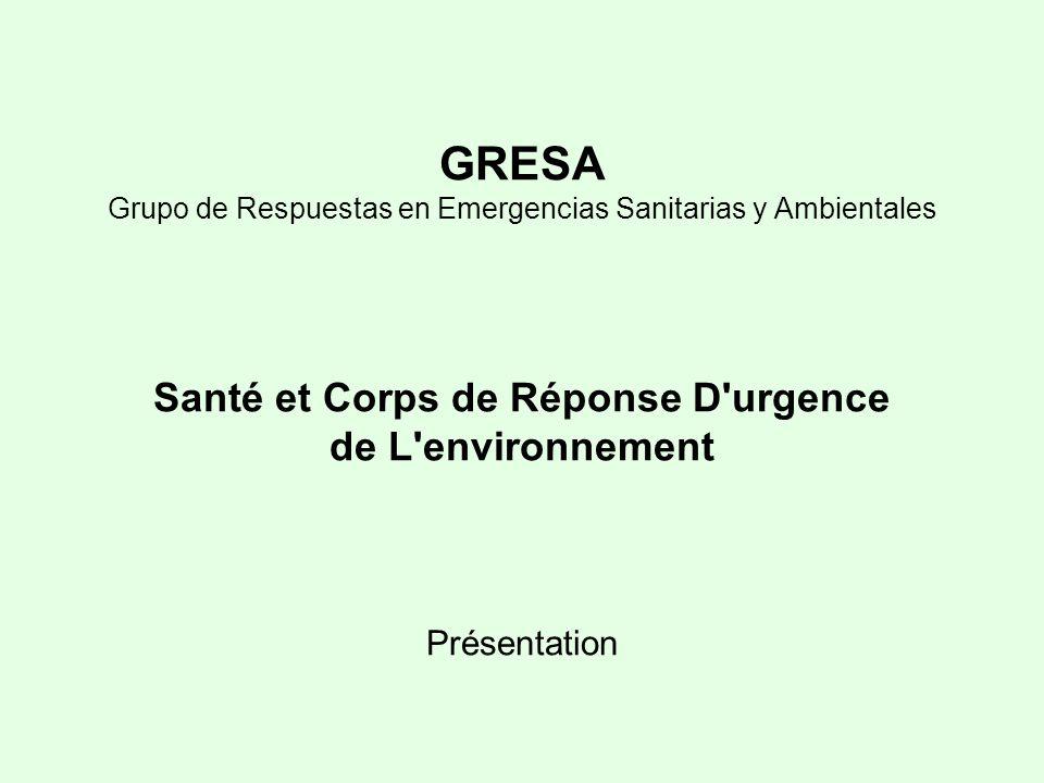 GRESA Grupo de Respuestas en Emergencias Sanitarias y Ambientales Santé et Corps de Réponse D urgence de L environnement Présentation