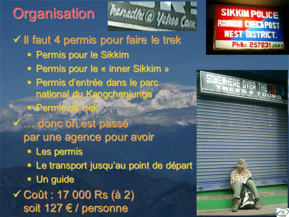 Organisation Il faut 4 permis pour faire le trek Il faut 4 permis pour faire le trek Permis pour le Sikkim Permis pour le Sikkim Permis pour le « inner Sikkim » Permis pour le « inner Sikkim » Permis dentrée dans le parc national du Kangchenjunga Permis dentrée dans le parc national du Kangchenjunga Permis de trek Permis de trek … donc on est passé par une agence pour avoir … donc on est passé par une agence pour avoir Les permis Les permis Le transport jusquau point de départ Le transport jusquau point de départ Un guide Un guide Coût : 17 000 Rs (à 2) soit 127 / personne Coût : 17 000 Rs (à 2) soit 127 / personne