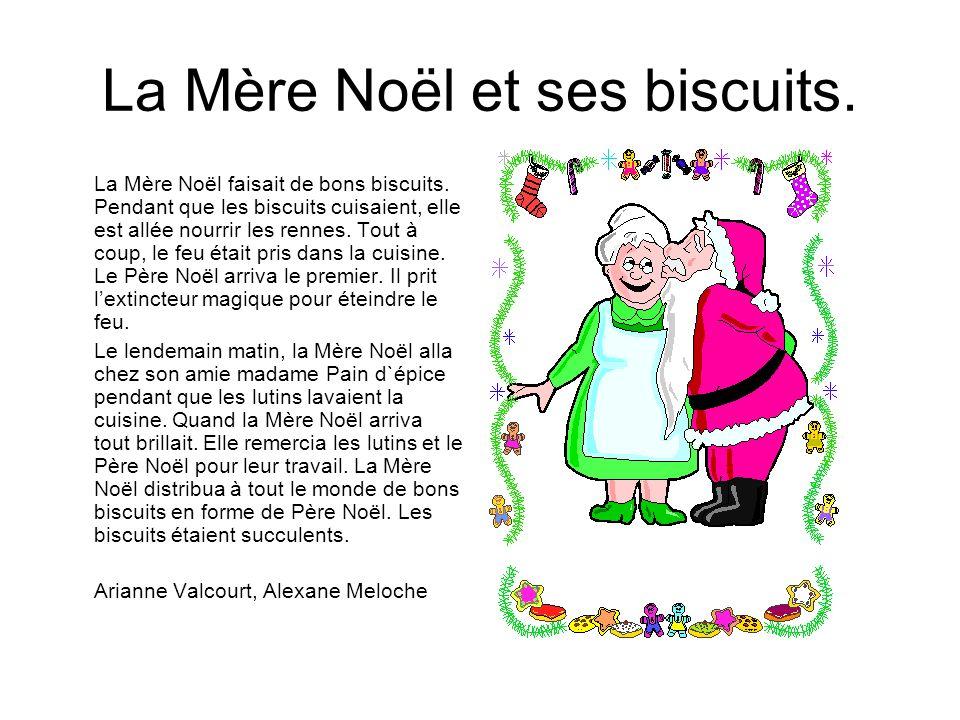 La Mère Noël et ses biscuits. La Mère Noël faisait de bons biscuits. Pendant que les biscuits cuisaient, elle est allée nourrir les rennes. Tout à cou