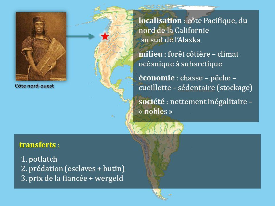 Côte nord-ouest localisation : côte Pacifique, du nord de la Californie au sud de lAlaska milieu : forêt côtière – climat océanique à subarctique économie : chasse – pêche – cueillette – sédentaire (stockage) société : nettement inégalitaire – « nobles » transferts : 1.