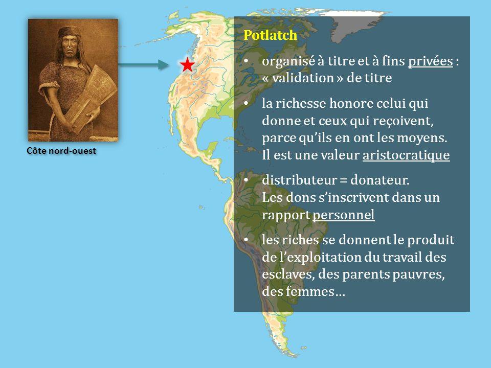Côte nord-ouest Potlatch organisé à titre et à fins privées : « validation » de titre la richesse honore celui qui donne et ceux qui reçoivent, parce quils en ont les moyens.
