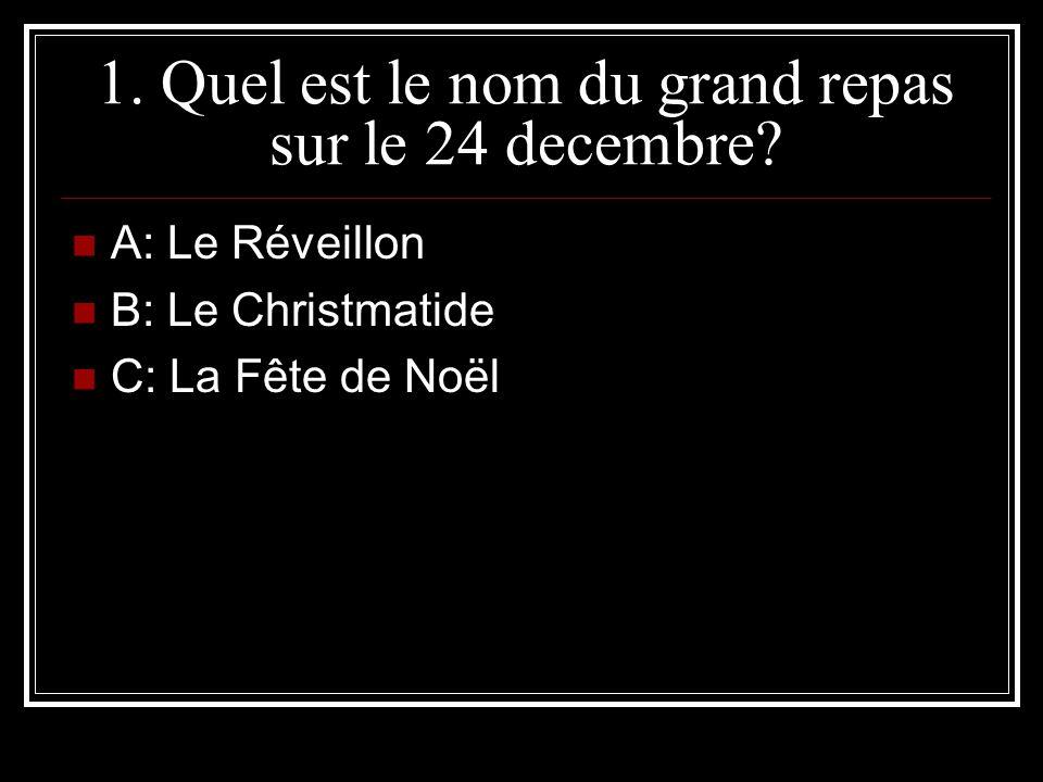 1. Quel est le nom du grand repas sur le 24 decembre? A: Le Réveillon B: Le Christmatide C: La Fête de Noël