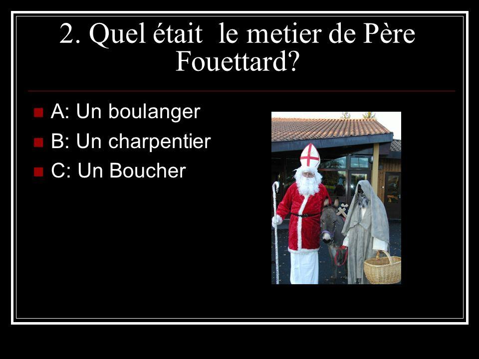 2. Quel était le metier de Père Fouettard? A: Un boulanger B: Un charpentier C: Un Boucher
