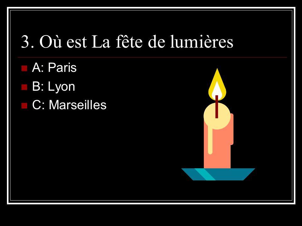 3. Où est La fête de lumières A: Paris B: Lyon C: Marseilles